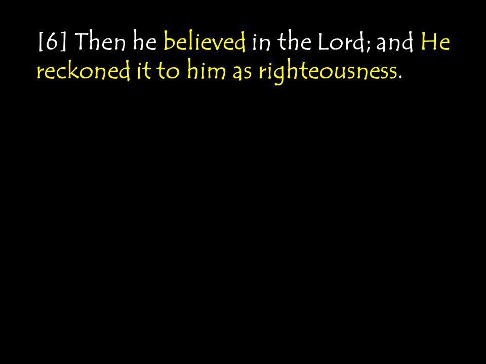 [6] Then he believed in the Lord; and He reckoned it to him as righteousness.